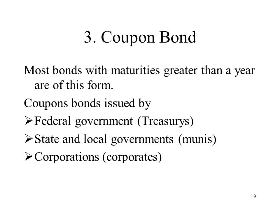 3. Coupon Bond Most bonds with maturities greater than a year are of this form. Coupons bonds issued by.