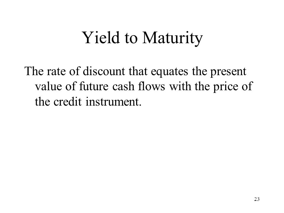 Yield to Maturity The rate of discount that equates the present value of future cash flows with the price of the credit instrument.