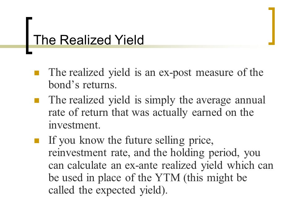 The Realized Yield The realized yield is an ex-post measure of the bond's returns.
