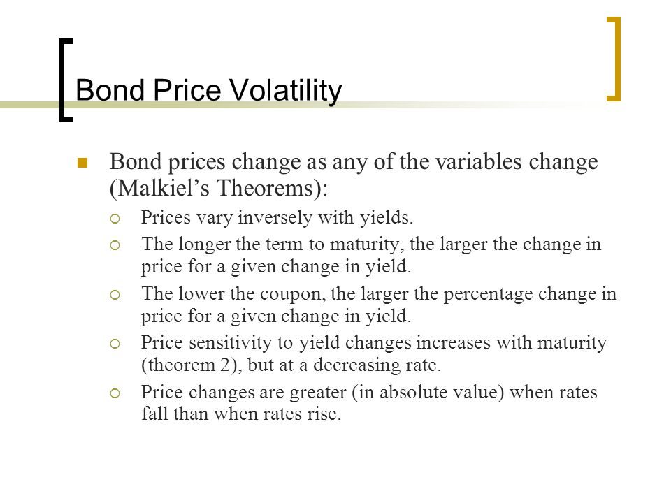 Bond Price Volatility Bond prices change as any of the variables change (Malkiel's Theorems): Prices vary inversely with yields.