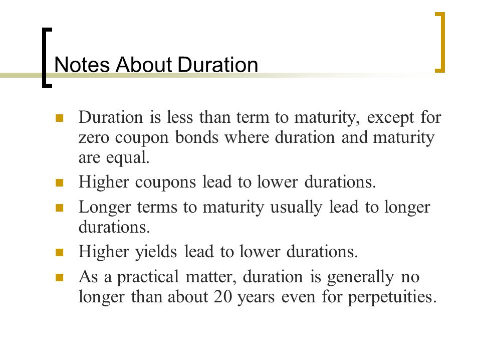 Notes About Duration Duration is less than term to maturity, except for zero coupon bonds where duration and maturity are equal.