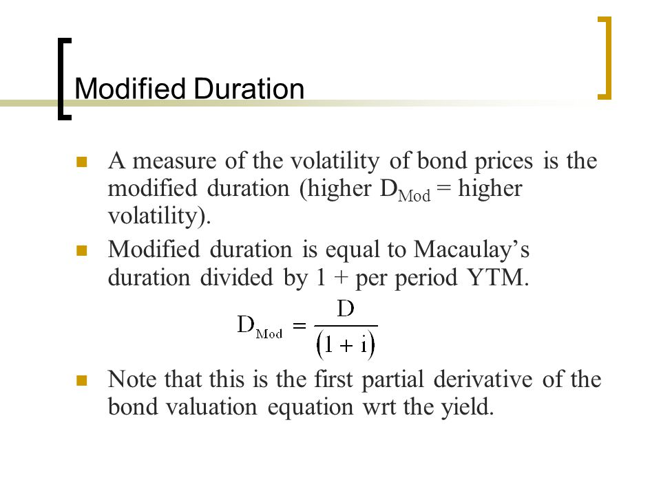 Modified Duration A measure of the volatility of bond prices is the modified duration (higher DMod = higher volatility).