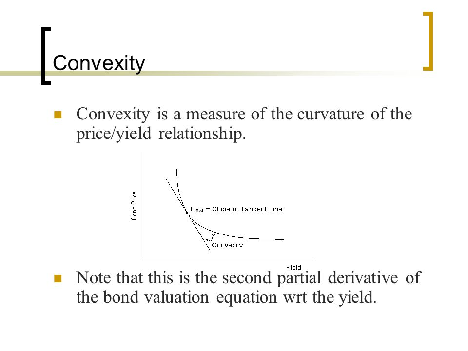 Convexity Convexity is a measure of the curvature of the price/yield relationship.