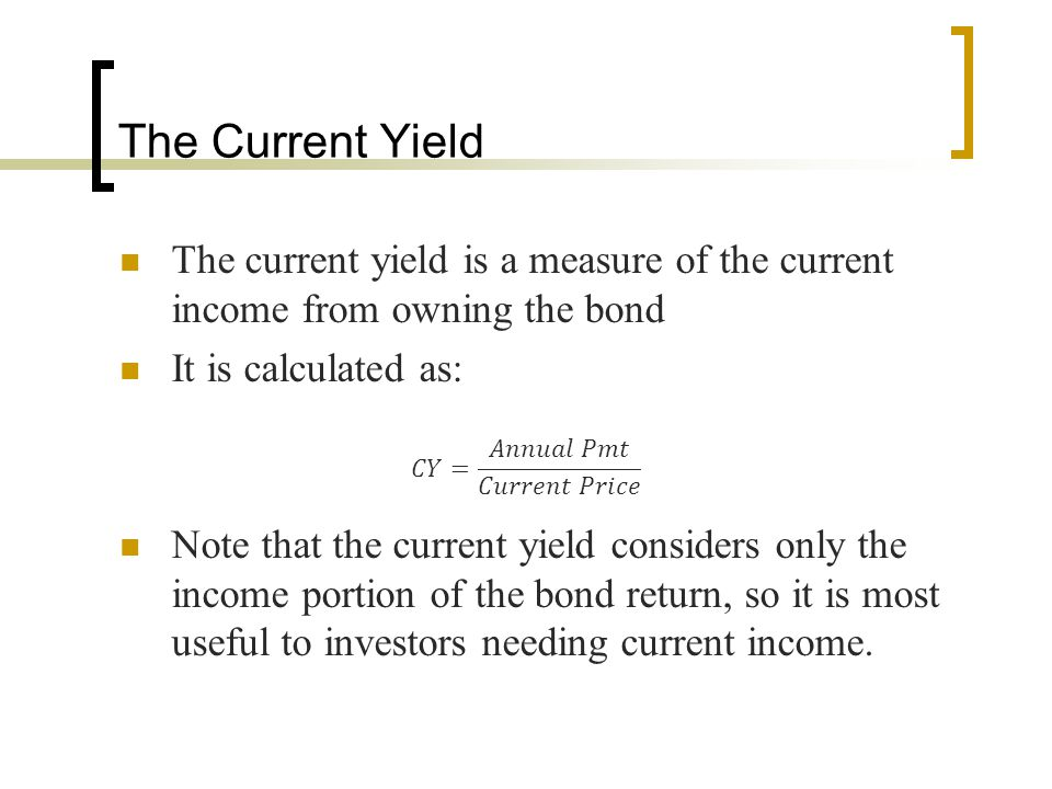 The Current Yield The current yield is a measure of the current income from owning the bond. It is calculated as: