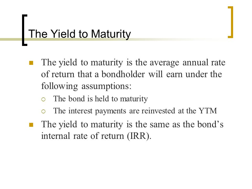 The Yield to Maturity The yield to maturity is the average annual rate of return that a bondholder will earn under the following assumptions: