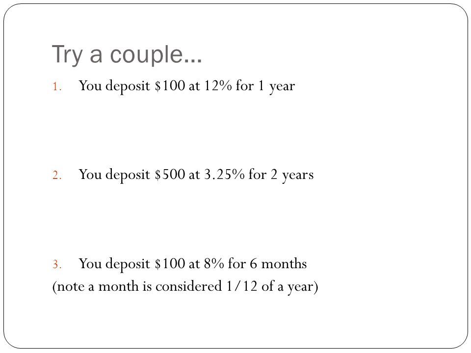 Try a couple… You deposit $100 at 12% for 1 year
