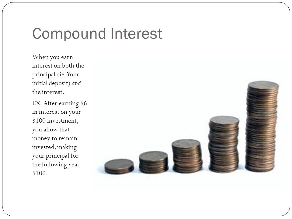 Compound Interest When you earn interest on both the principal (ie. Your initial deposit) and the interest.