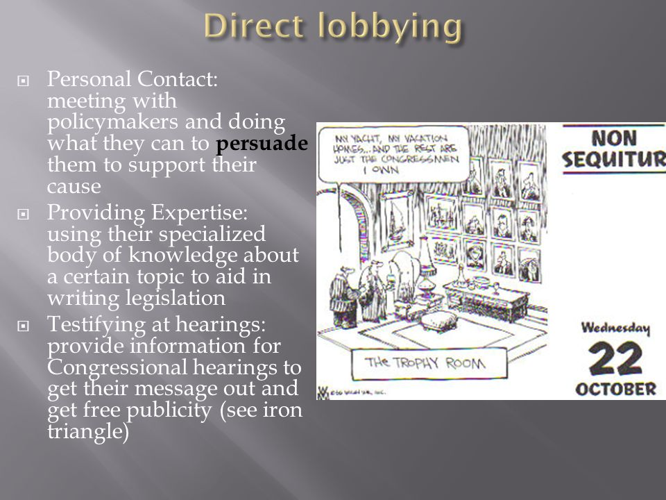 Direct lobbying Personal Contact: meeting with policymakers and doing what they can to persuade them to support their cause.