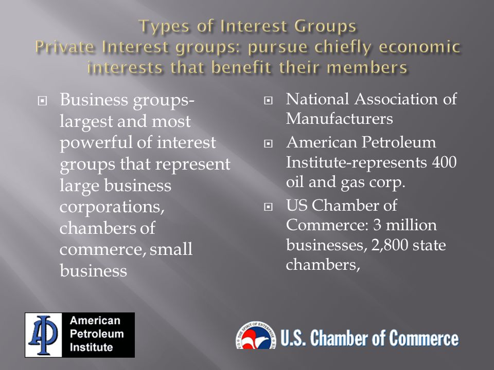Types of Interest Groups Private Interest groups: pursue chiefly economic interests that benefit their members