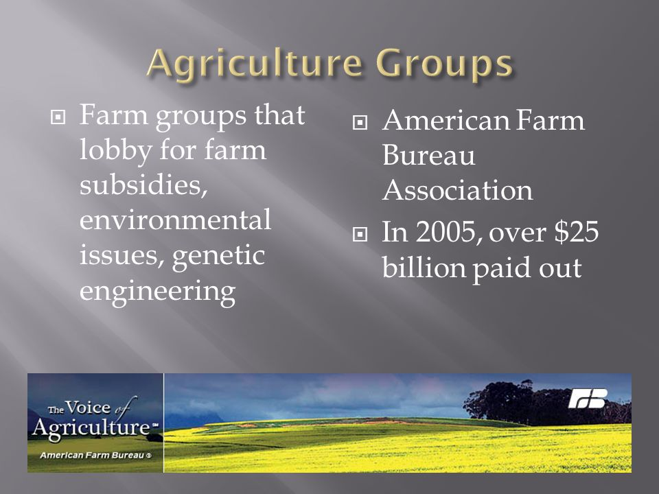 Agriculture Groups Farm groups that lobby for farm subsidies, environmental issues, genetic engineering.