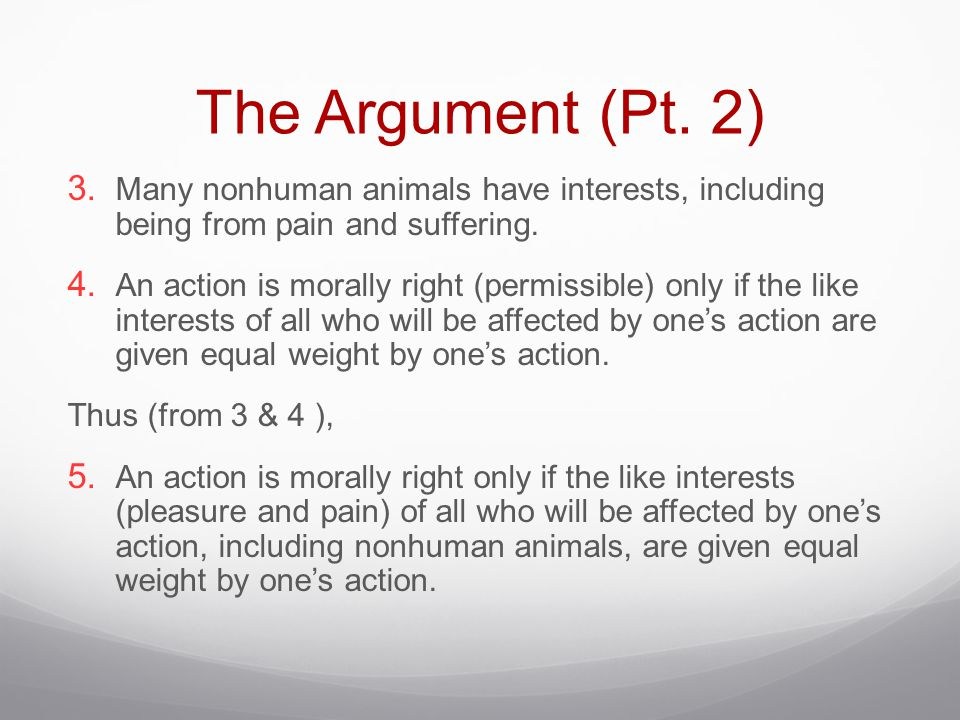 The Argument (Pt. 2) Many nonhuman animals have interests, including being from pain and suffering.