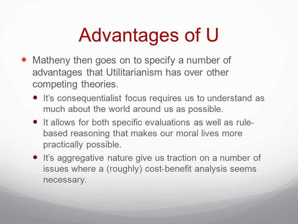 Advantages of U Matheny then goes on to specify a number of advantages that Utilitarianism has over other competing theories.