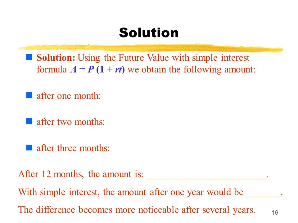 Solution Solution: Using the Future Value with simple interest formula A = P (1 + rt) we obtain the following amount:
