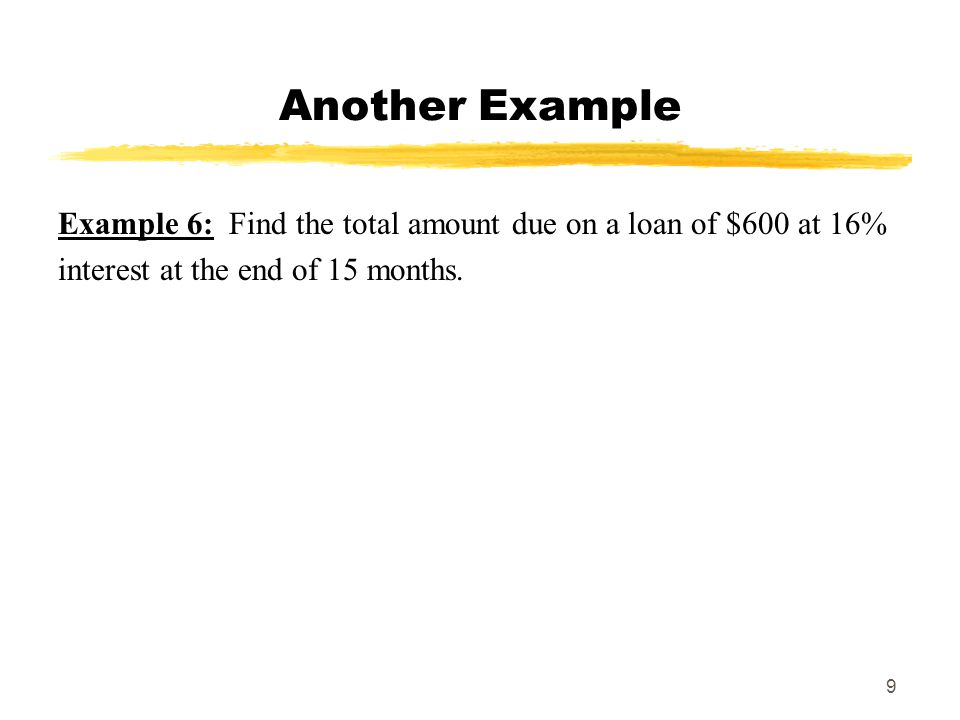 MAT 103 SPRING 2009 Another Example. Example 6: Find the total amount due on a loan of $600 at 16%