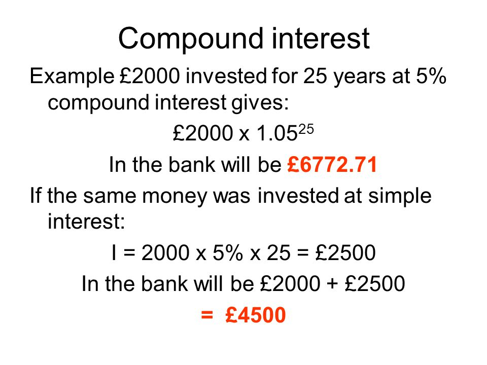 Compound interest Example £2000 invested for 25 years at 5% compound interest gives: £2000 x 1.0525.