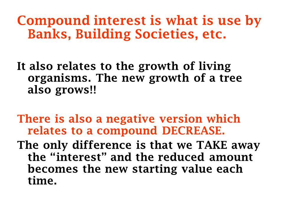 Compound interest is what is use by Banks, Building Societies, etc.