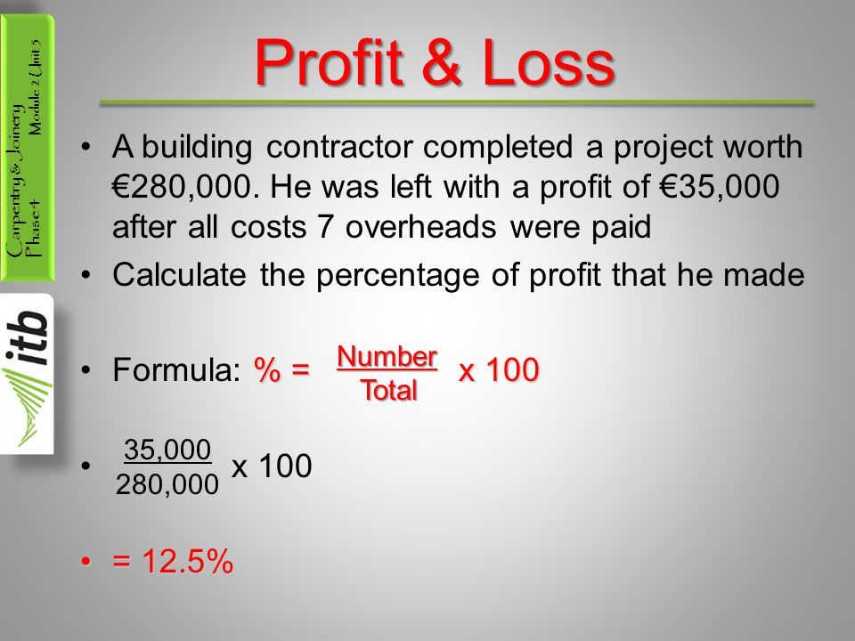 Profit & Loss A building contractor completed a project worth €280,000. He was left with a profit of €35,000 after all costs 7 overheads were paid.