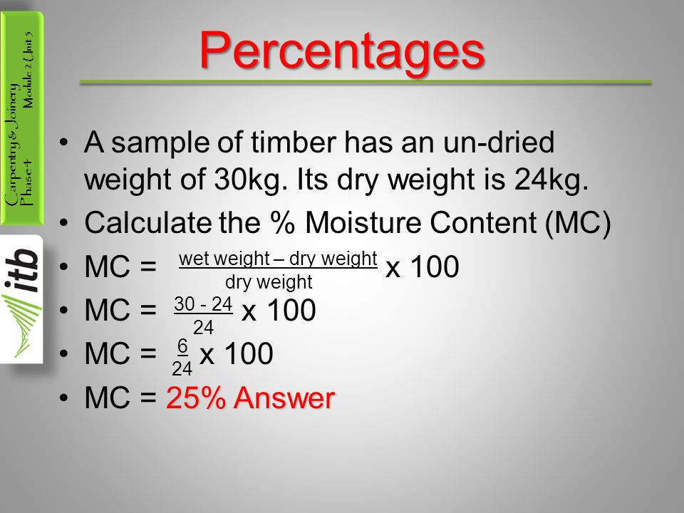 Percentages A sample of timber has an un-dried weight of 30kg. Its dry weight is 24kg. Calculate the % Moisture Content (MC)