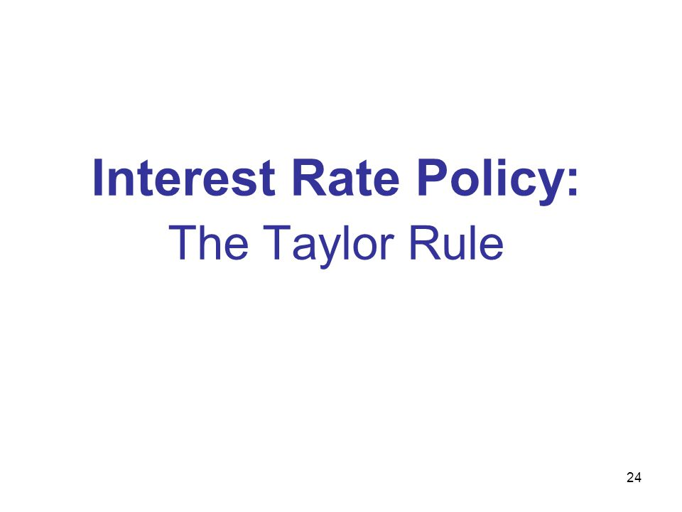 Interest Rate Policy: The Taylor Rule 24