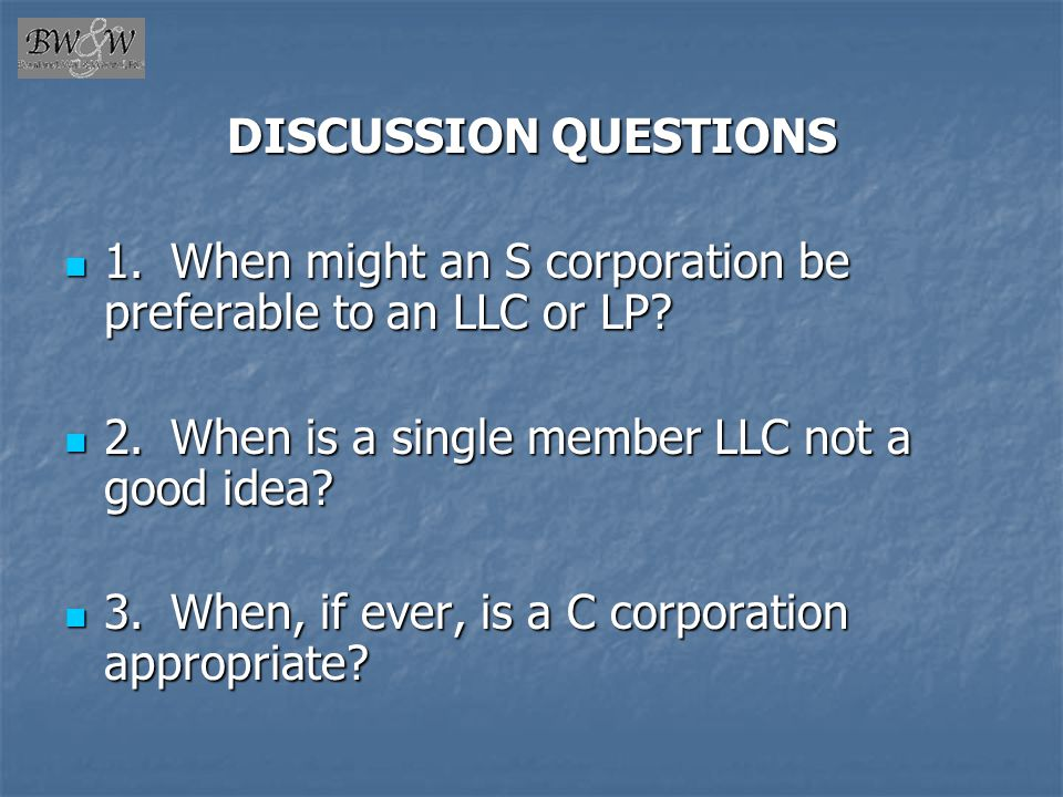 DISCUSSION QUESTIONS 1. When might an S corporation be preferable to an LLC or LP 2. When is a single member LLC not a good idea
