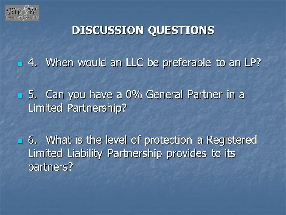 DISCUSSION QUESTIONS 4. When would an LLC be preferable to an LP 5. Can you have a 0% General Partner in a Limited Partnership