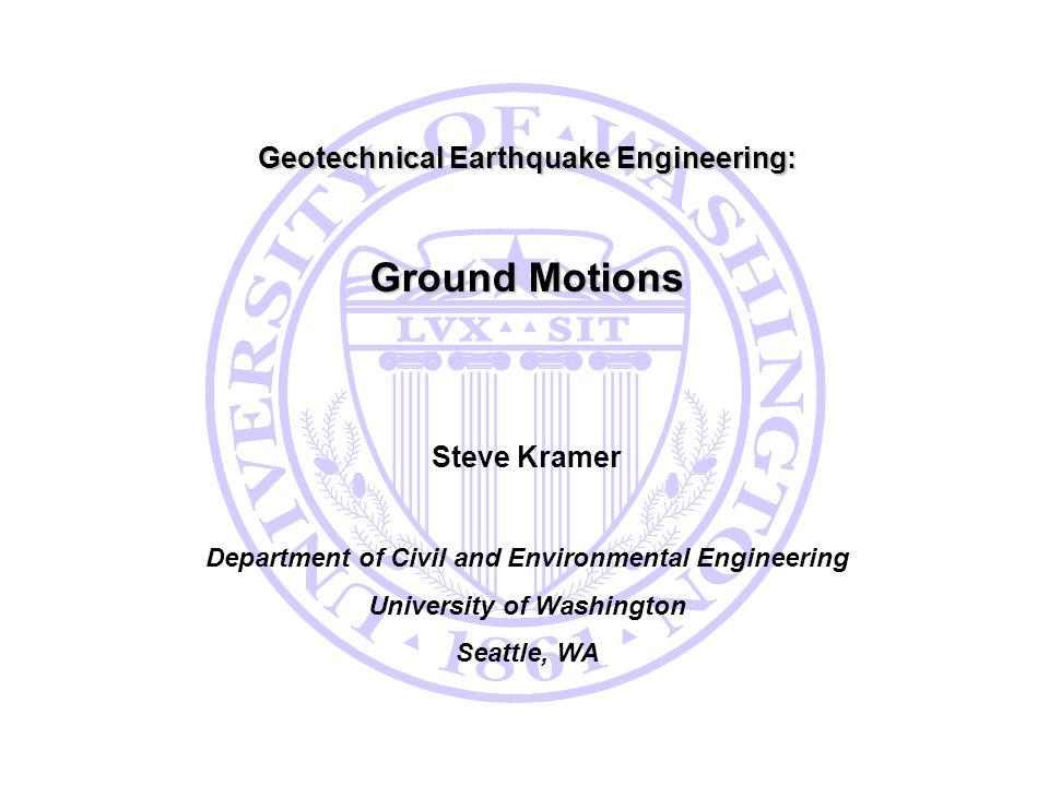Ground Motions Geotechnical Earthquake Engineering: Steve Kramer
