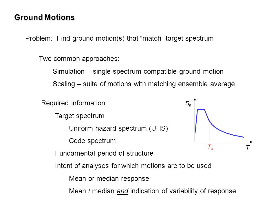 Ground Motions Problem: Find ground motion(s) that match target spectrum. Two common approaches: