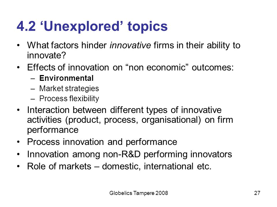 4.2 'Unexplored' topics What factors hinder innovative firms in their ability to innovate Effects of innovation on non economic outcomes: