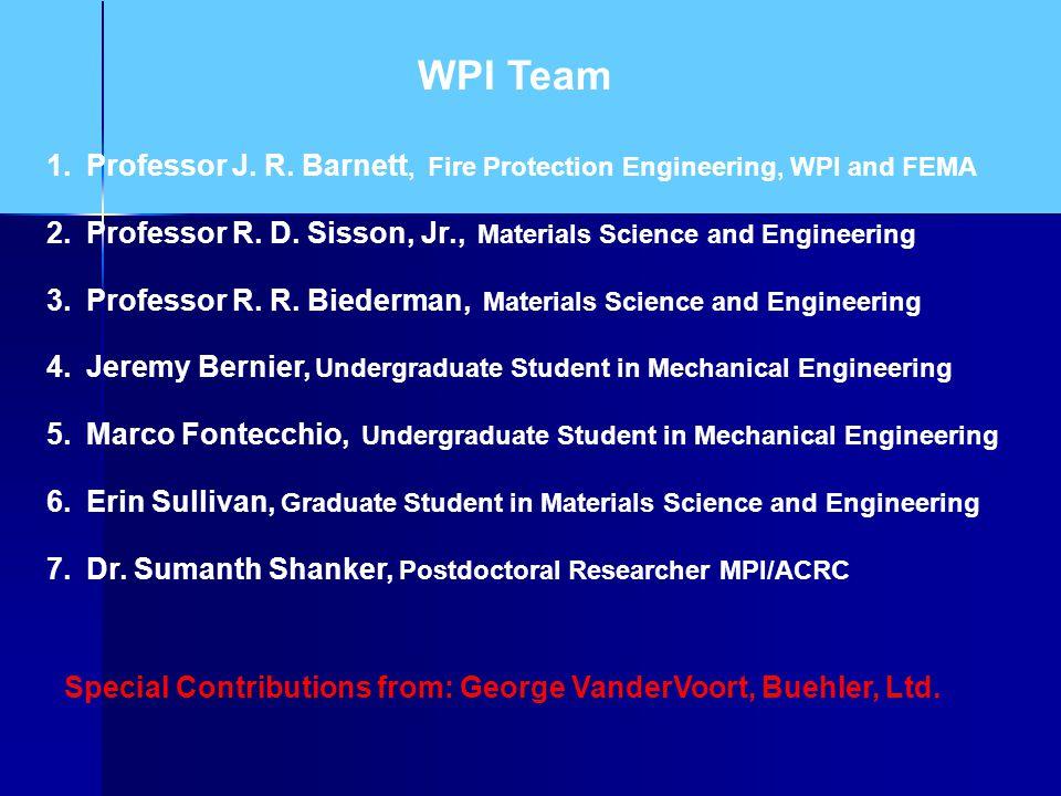 WPI Team Professor J. R. Barnett, Fire Protection Engineering, WPI and FEMA. Professor R. D. Sisson, Jr., Materials Science and Engineering.