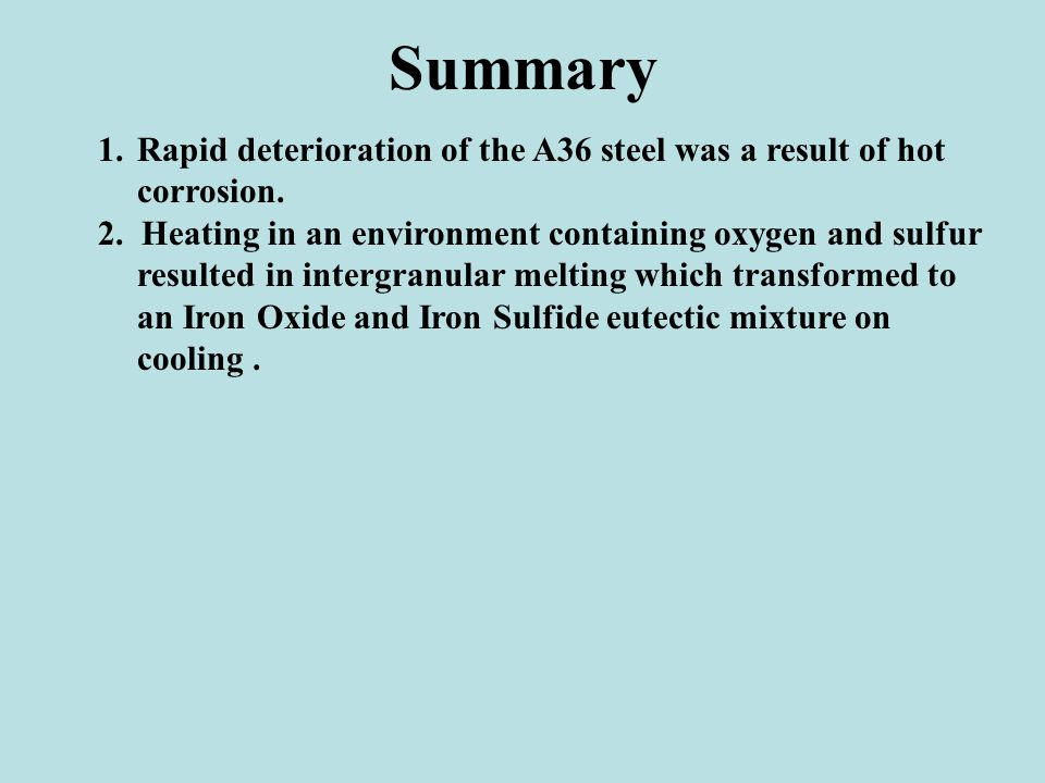 Summary Rapid deterioration of the A36 steel was a result of hot corrosion.