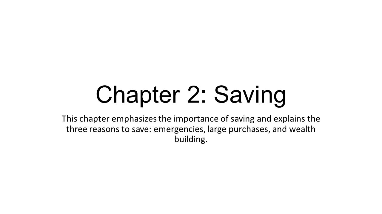 Chapter 2: Saving This chapter emphasizes the importance of saving and  explains the three reasons to save: emergencies, large purchases, and  wealth building