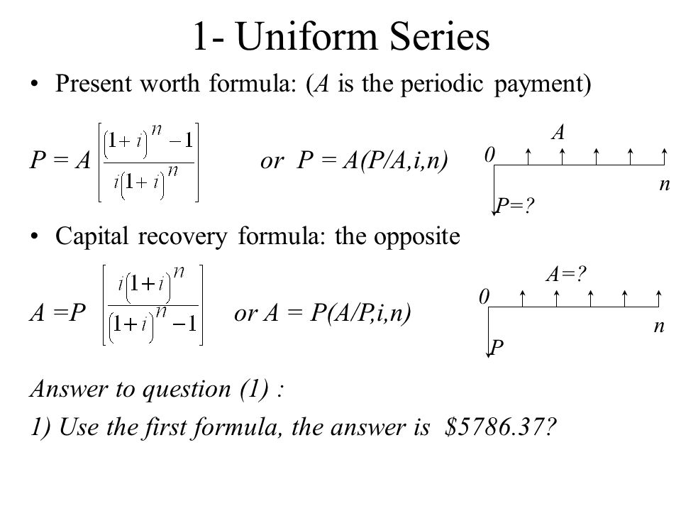 1- Uniform Series Present worth formula: (A is the periodic payment)