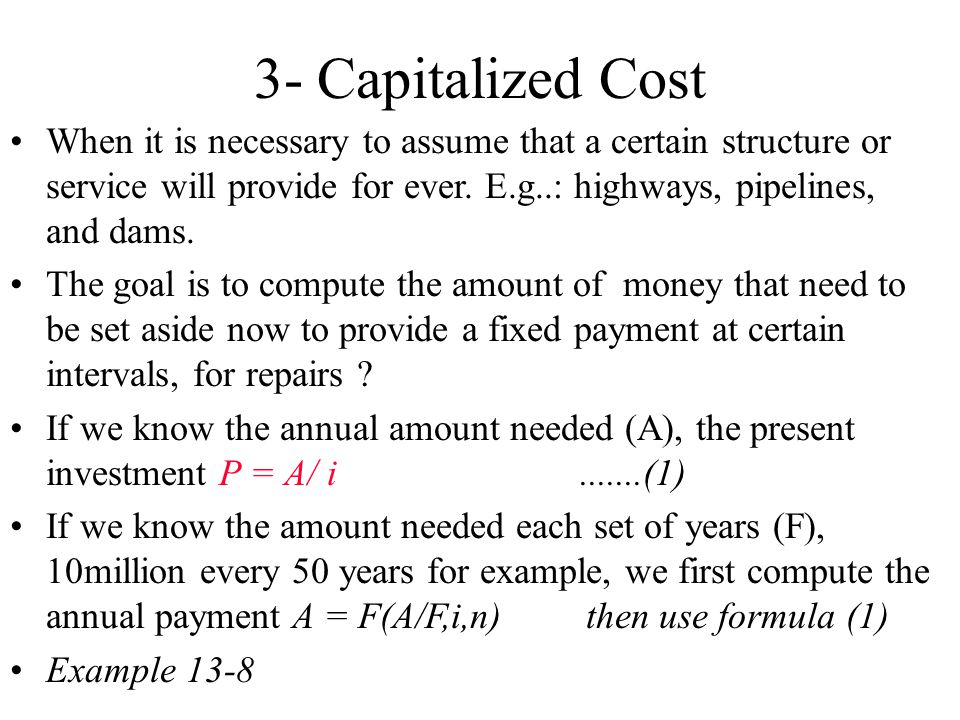 3- Capitalized Cost When it is necessary to assume that a certain structure or service will provide for ever. E.g..: highways, pipelines, and dams.