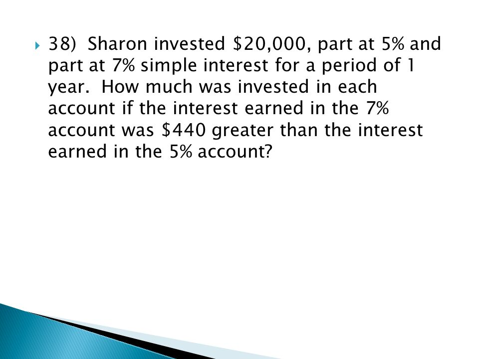 38) Sharon invested $20,000, part at 5% and part at 7% simple interest for a period of 1 year.