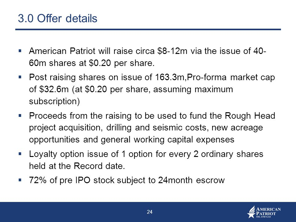 3.0 Offer details American Patriot will raise circa $8-12m via the issue of 40- 60m shares at $0.20 per share.