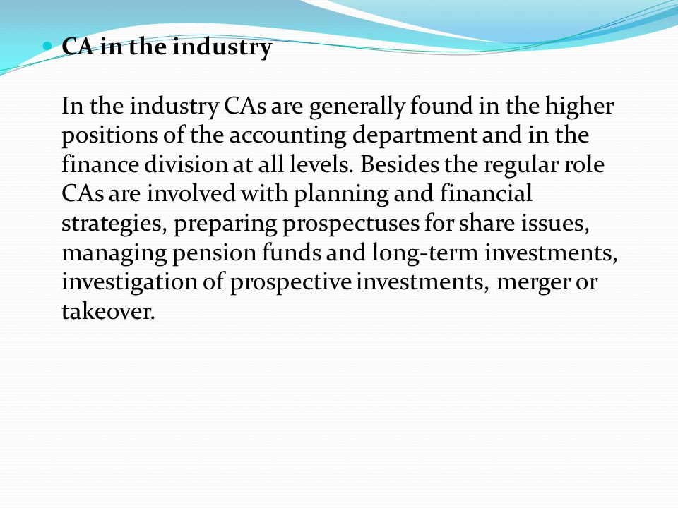 CA in the industry In the industry CAs are generally found in the higher positions of the accounting department and in the finance division at all levels.