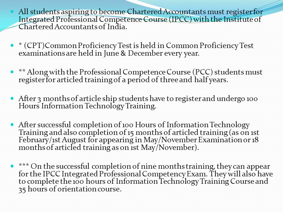 All students aspiring to become Chartered Accountants must register for Integrated Professional Competence Course (IPCC) with the Institute of Chartered Accountants of India.