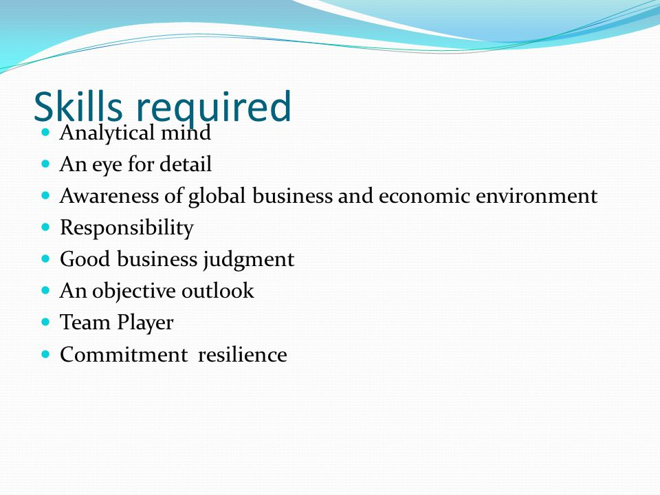 Skills required Analytical mind An eye for detail