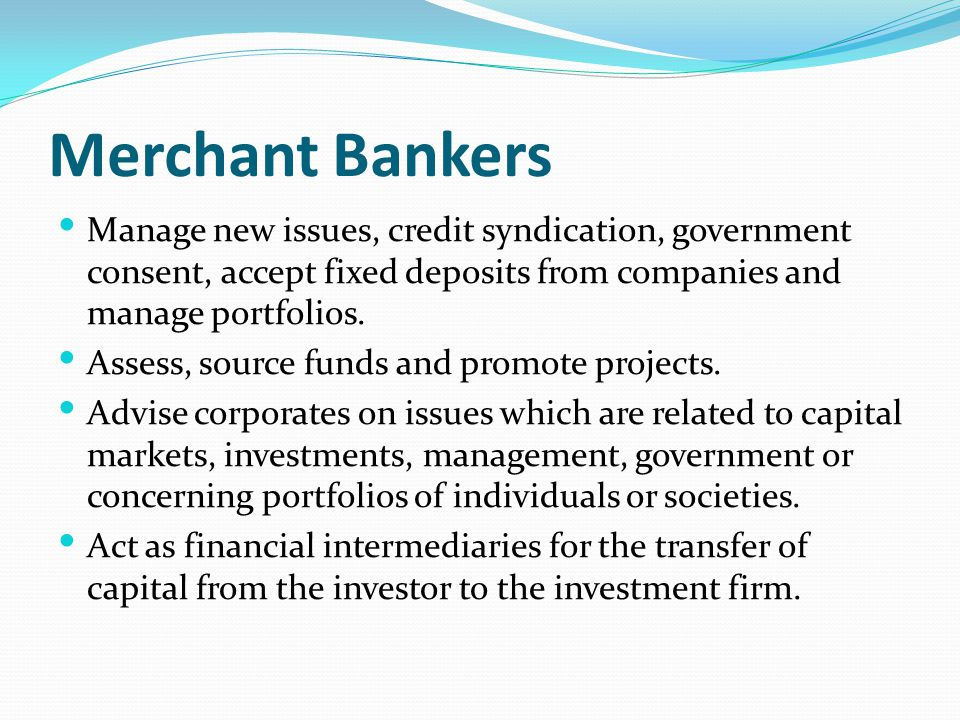 Merchant Bankers Manage new issues, credit syndication, government consent, accept fixed deposits from companies and manage portfolios.
