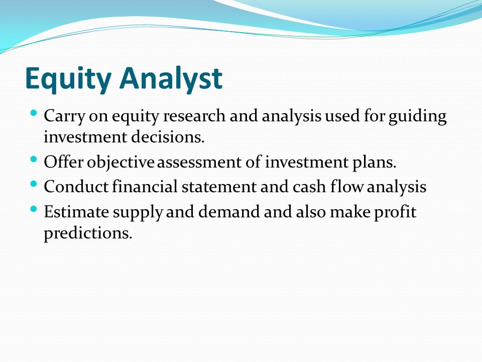 Equity Analyst Carry on equity research and analysis used for guiding investment decisions. Offer objective assessment of investment plans.