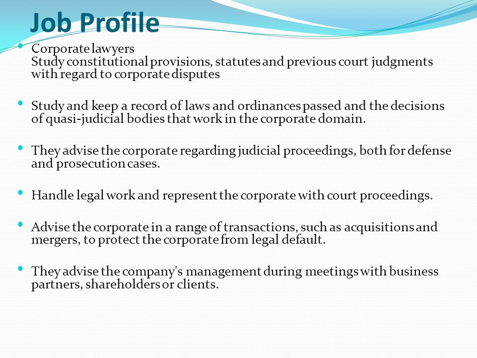 Job Profile Corporate lawyers Study constitutional provisions, statutes and previous court judgments with regard to corporate disputes.