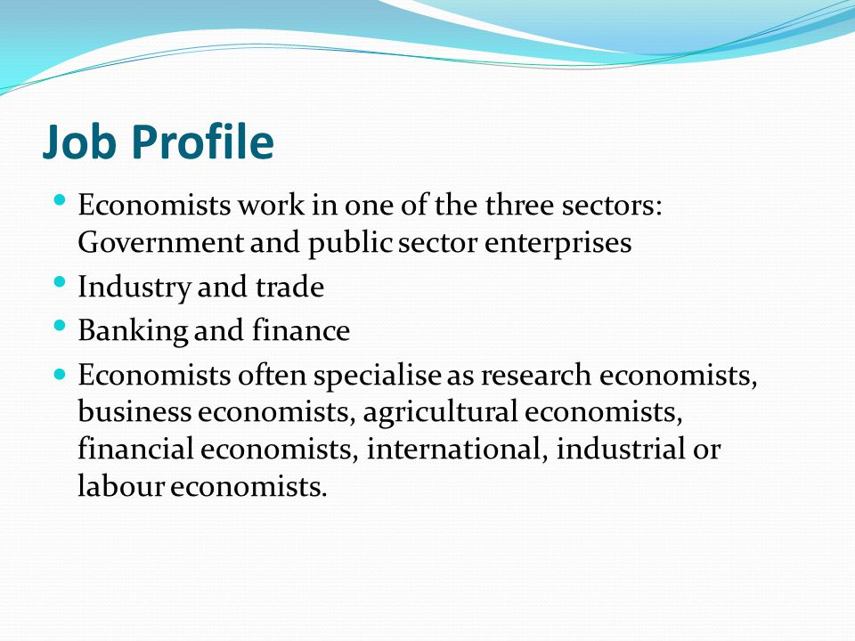 Job Profile Economists work in one of the three sectors: Government and public sector enterprises. Industry and trade.