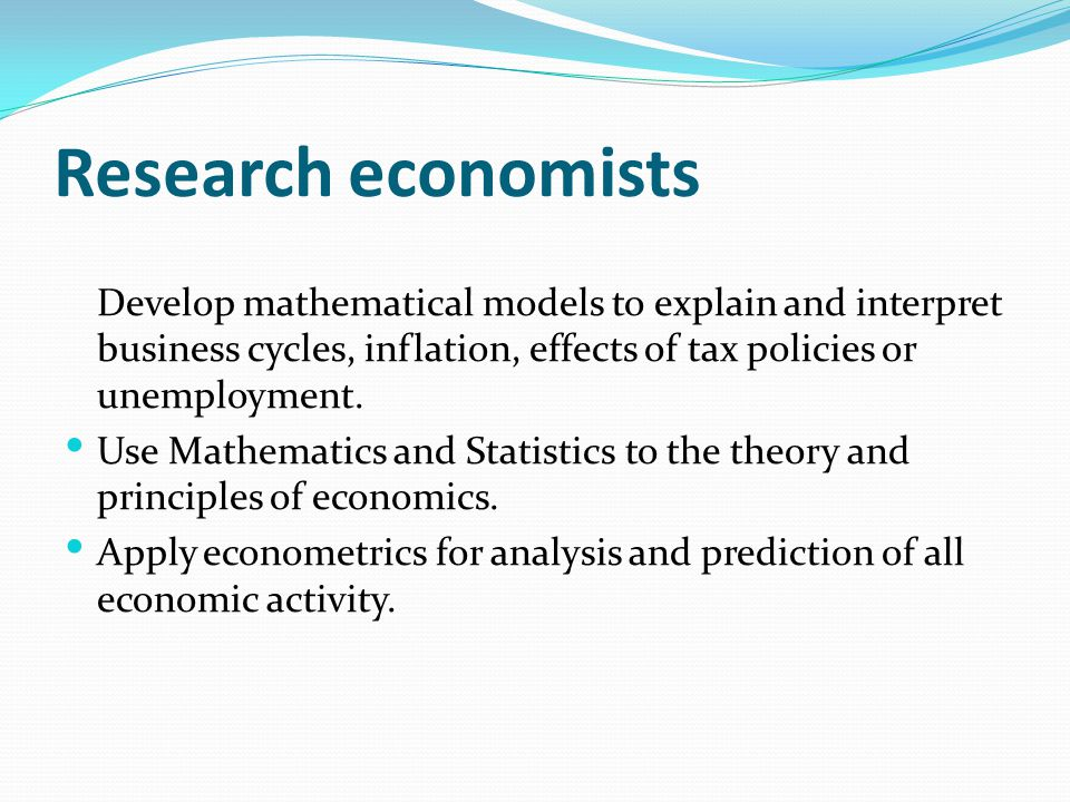 Research economists Develop mathematical models to explain and interpret business cycles, inflation, effects of tax policies or unemployment.