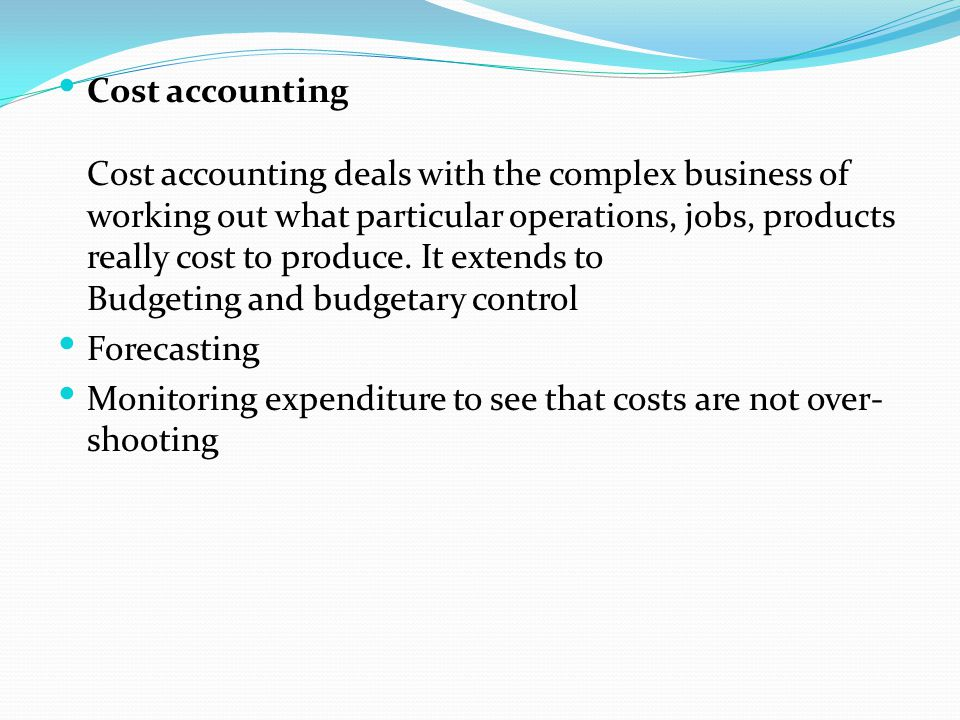 Cost accounting Cost accounting deals with the complex business of working out what particular operations, jobs, products really cost to produce. It extends to Budgeting and budgetary control