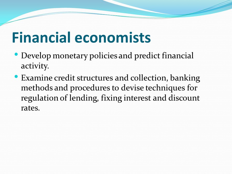 Financial economists Develop monetary policies and predict financial activity.