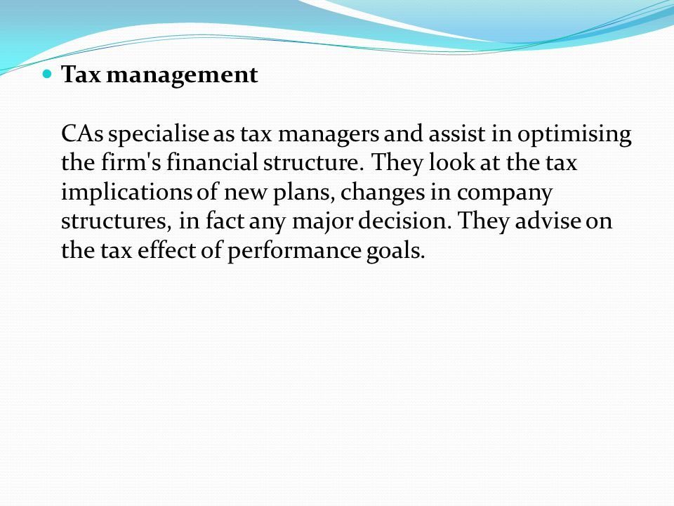 Tax management CAs specialise as tax managers and assist in optimising the firm s financial structure.