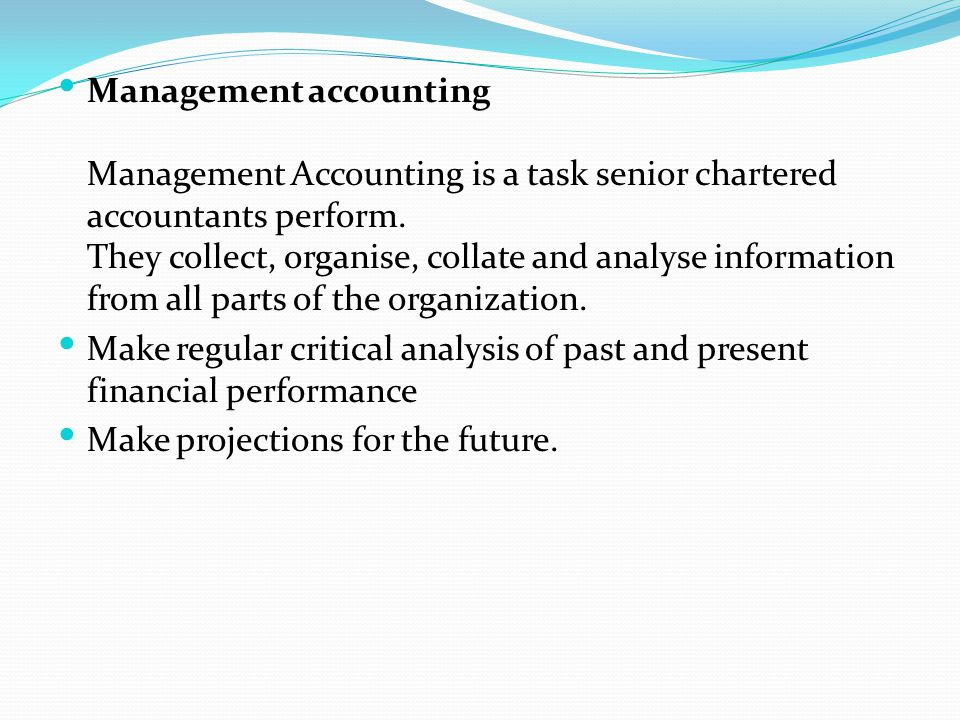 Management accounting Management Accounting is a task senior chartered accountants perform. They collect, organise, collate and analyse information from all parts of the organization.