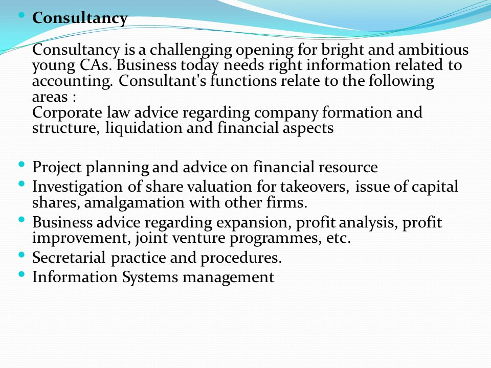 Consultancy Consultancy is a challenging opening for bright and ambitious young CAs. Business today needs right information related to accounting. Consultant s functions relate to the following areas : Corporate law advice regarding company formation and structure, liquidation and financial aspects