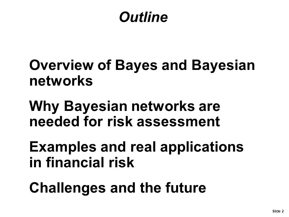 Outline Overview of Bayes and Bayesian networks. Why Bayesian networks are needed for risk assessment.