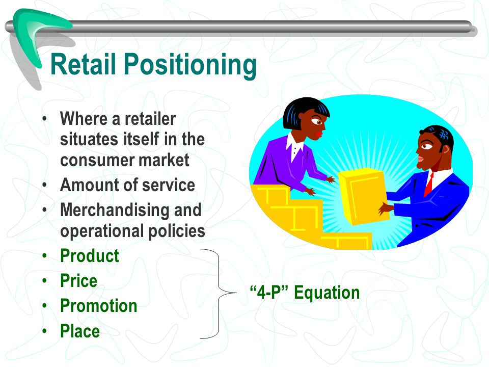 Retail Positioning Where a retailer situates itself in the consumer market. Amount of service. Merchandising and operational policies.